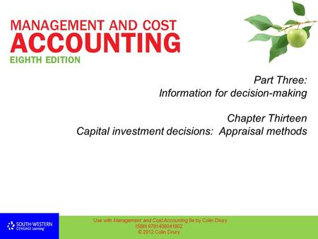 Part Three: Information for decision-making Chapter Thirteen Capital investment decisions: Appraisal methods Use with Management and Cost Accounting 8e.