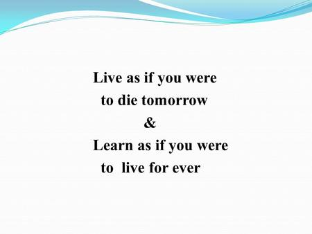 Live as if you were to die tomorrow & Learn as if you were to live for ever.