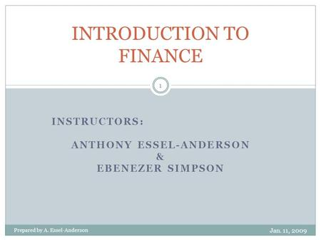 INSTRUCTORS: ANTHONY ESSEL-ANDERSON & EBENEZER SIMPSON INTRODUCTION TO FINANCE Jan. 11, 2009 1 Prepared by A. Essel-Anderson.