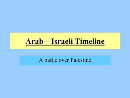 Arab – Israeli Timeline A battle over Palestine. Ancient Palestine Ancient homeland of Jews and the Palestinians Jews believe the land was given to them.