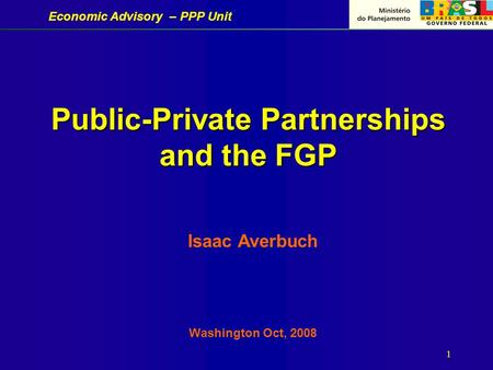 Economic Advisory – PPP Unit 1 Public-Private Partnerships and the FGP Isaac Averbuch Washington Oct, 2008.