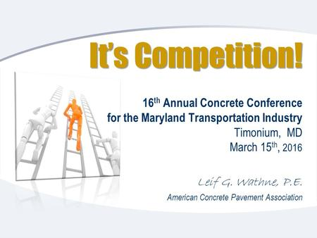It's Competition! It's Competition! 16 th Annual Concrete Conference for the Maryland Transportation Industry Timonium, MD March 15 th, 2016 Leif G. Wathne,