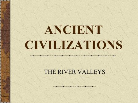 <strong>ANCIENT</strong> <strong>CIVILIZATIONS</strong> THE RIVER VALLEYS Areas to focus on when comparing <strong>civilizations</strong>. Political: Who controls what? What type of government is there?