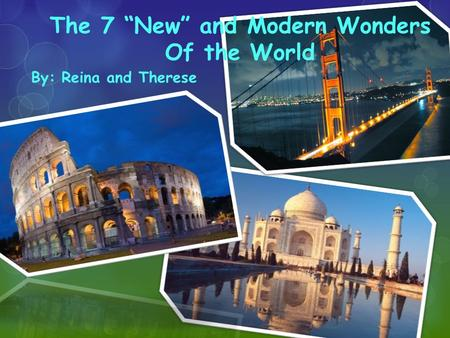 "The 7 ""New"" and Modern Wonders Of the World By: Reina and Therese."