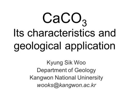 CaCO 3 Its characteristics and geological application Kyung Sik Woo Department of Geology Kangwon National Uninersity