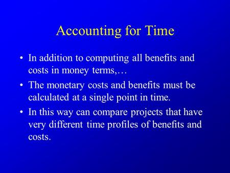 Accounting for Time In addition to computing all benefits and costs in money terms,… The monetary costs and benefits must be calculated at a single point.