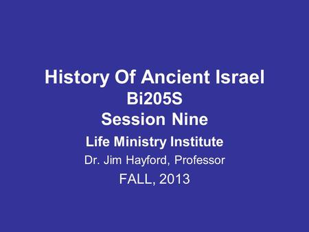 History Of Ancient Israel Bi205S Session Nine Life Ministry Institute Dr. Jim Hayford, Professor FALL, 2013.