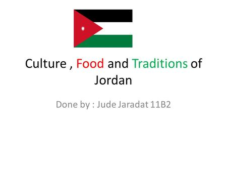 Culture, Food and Traditions of Jordan Done by : Jude Jaradat 11B2.