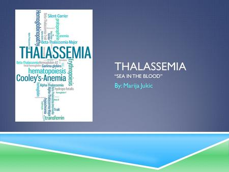 "THALASSEMIA ""SEA IN THE BLOOD"" By: Marija Jukic. HIS TORY AND BACKGROUND  1925  Doctor Thomas Cooley  Genetic blood disorder  First discovered in."