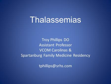 Thalassemias Troy Phillips DO Assistant Professor VCOM Carolinas & Spartanburg Family Medicine Residency