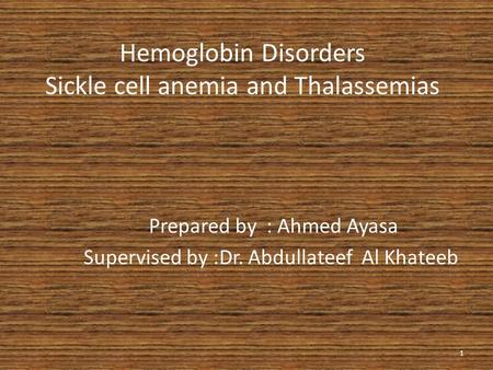 Hemoglobin Disorders Sickle cell anemia and Thalassemias Prepared by : Ahmed Ayasa Supervised by :Dr. Abdullateef Al Khateeb 1.