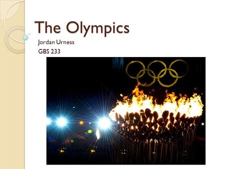 The Olympics Jordan Urness GBS 233. The Olympics Today The modern Olympic games is the leading international sporting event Features summer and winter.