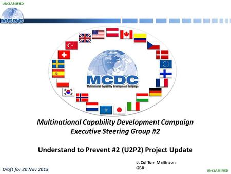 UNCLASSIFIED Lt Col Tom Mallinson GBR Multinational Capability Development Campaign Executive Steering Group #2 Understand to Prevent #2 (U2P2) Project.