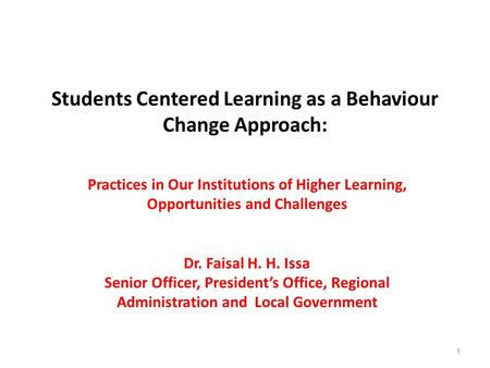 Students Centered Learning as a Behaviour Change Approach: Practices in Our Institutions of Higher Learning, Opportunities and Challenges Dr. Faisal H.