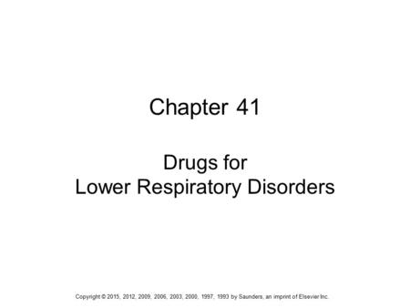 Chapter 41 Drugs for Lower Respiratory Disorders Copyright © 2015, 2012, 2009, 2006, 2003, 2000, 1997, 1993 by Saunders, an imprint of Elsevier Inc.