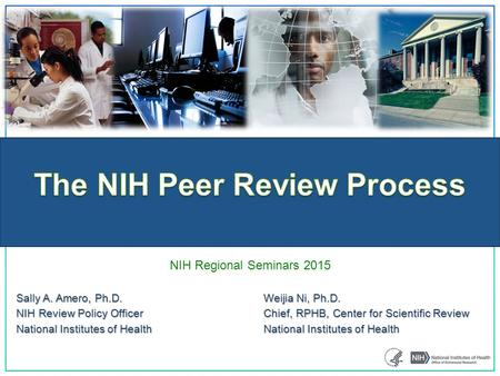 NIH Regional Seminars 2015 Sally A. Amero, Ph.D.Weijia Ni, Ph.D. NIH Review Policy OfficerChief, RPHB, Center for Scientific Review National Institutes.