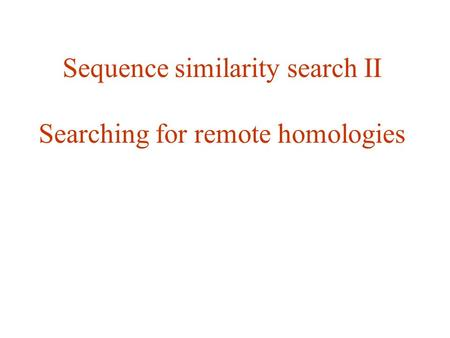 Sequence similarity search II Searching for remote homologies.