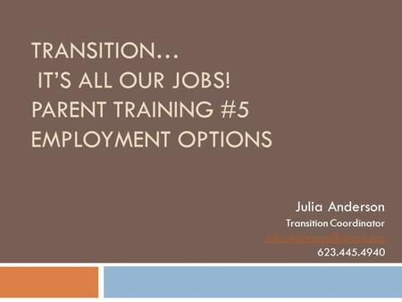 TRANSITION… IT'S ALL OUR JOBS! PARENT TRAINING #5 EMPLOYMENT OPTIONS Julia Anderson Transition Coordinator 623.445.4940.