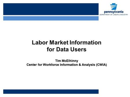 Labor Market Information for Data Users Tim McElhinny Center for Workforce Information & Analysis (CWIA)