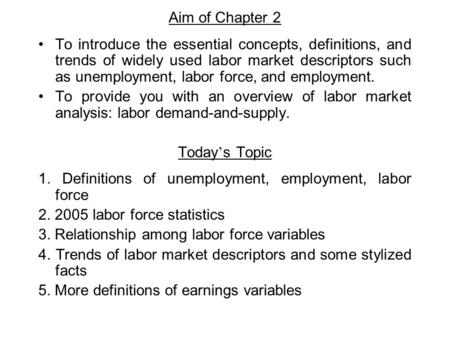 Aim of Chapter 2 To introduce the essential concepts, definitions, and trends of widely used labor market descriptors such as unemployment, labor force,