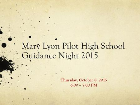 Mary Lyon Pilot High School Guidance Night 2015 Thursday, October 8, 2015 6:00 – 7:00 PM.