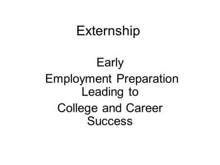 Externship Early Employment Preparation Leading to College and Career Success.