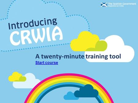 Start course A twenty-minute training tool. Introducing CRWIA Purpose of training Part one – Rights Gaining an understanding of children's rights, rights.