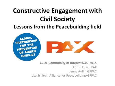 Constructive Engagement with Civil Society Lessons from the Peacebuilding field CCOE Community of Interest 6.02.2014 Anton Quist, PAX Jenny Aulin, GPPAC.