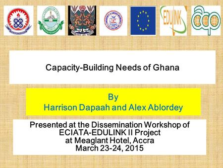 Capacity-Building Needs of Ghana By Harrison Dapaah and Alex Ablordey Presented at the Dissemination Workshop of ECIATA-EDULINK II Project at Meaglant.