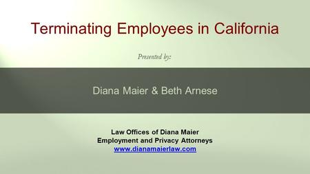 Law Offices of Diana Maier Employment and Privacy Attorneys www.dianamaierlaw.com Terminating Employees in California Presented by: Diana Maier & Beth.