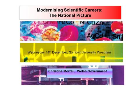 Modernising Scientific Careers: The National Picture Wednesday 14 th December, Glyndwr University Wrexham Christine Morrell, Welsh Government.