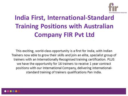 India First, International-Standard Training Positions with Australian Company FIR Pvt Ltd This exciting, world-class opportunity is a first for India,
