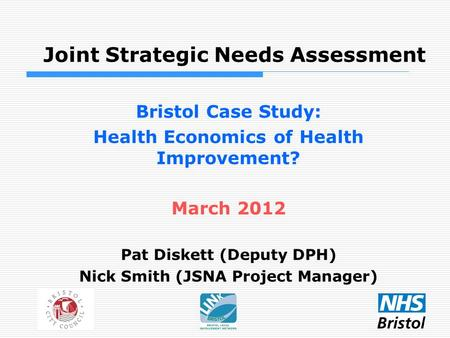 Joint Strategic Needs Assessment Bristol Case Study: Health Economics of Health Improvement? March 2012 Pat Diskett (Deputy DPH) Nick Smith (JSNA Project.