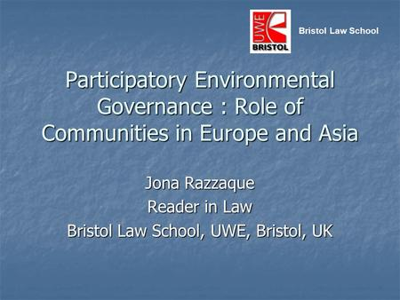 Participatory Environmental Governance : Role of Communities in Europe and Asia Jona Razzaque Reader in Law Bristol Law School, UWE, Bristol, UK Bristol.