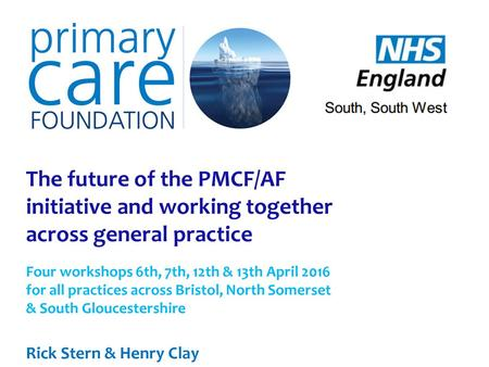 The future of the PMCF/AF initiative and working together across general practice Four workshops 6th, 7th, 12th & 13th April 2016 for all practices across.