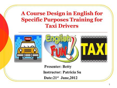 A Course Design in English for Specific Purposes Training for Taxi Drivers Presenter: Betty Instructor: Patricia Su Date:21 st June,2012 1.