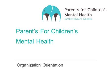 Parent's For Children's Mental Health Organization Orientation.