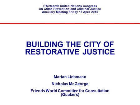 BUILDING THE CITY OF RESTORATIVE JUSTICE Marian Liebmann Nicholas McGeorge Friends World Committee for Consultation (Quakers) \Thirteenth United Nations.