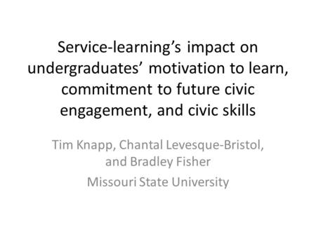 Service-learning's impact on undergraduates' motivation to learn, commitment to future civic engagement, and civic skills Tim Knapp, Chantal Levesque-Bristol,