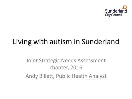 Living with autism in Sunderland Joint Strategic Needs Assessment chapter, 2016 Andy Billett, Public Health Analyst.