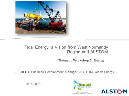 08/11/2013 Tidal Energy: a Vision from West Normandy Region and ALSTOM Thematic Workshop 2: Energy J. CREST, Business Development Manager, ALSTOM Ocean.