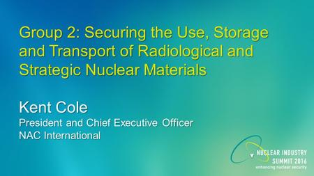 Group 2: Securing the Use, Storage and Transport of Radiological and Strategic Nuclear Materials Kent Cole President and Chief Executive Officer NAC International.