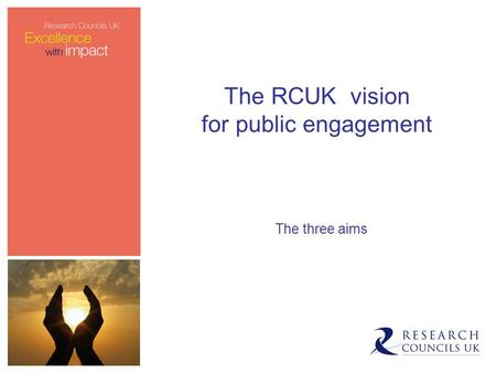 The RCUK vision for public engagement The three aims.