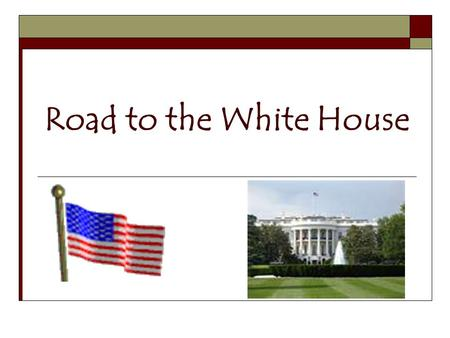 "Road to the White House. Decision to Run  Press conference or other announcement… a person decides to run and ""throws his hat into the ring""  Need money,"