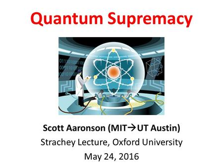Scott Aaronson (MIT  UT Austin) Strachey Lecture, Oxford University May 24, 2016 Quantum Supremacy.