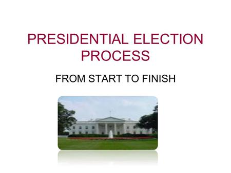 PRESIDENTIAL ELECTION PROCESS FROM START TO FINISH.