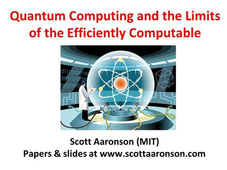 Quantum Computing and the Limits of the Efficiently Computable Scott Aaronson (MIT) Papers & slides at www.scottaaronson.com.