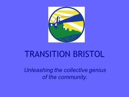 TRANSITION BRISTOL Unleashing the collective genius of the community.