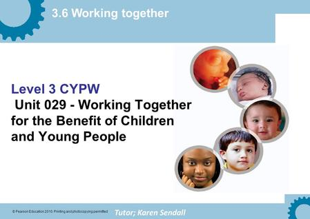 3.6 Working together © Pearson Education 2010. Printing and photocopying permitted Level 3 CYPW Unit 029 - Working Together for the Benefit of Children.