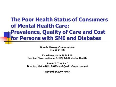 The Poor Health Status of Consumers of Mental Health Care: Prevalence, Quality of Care and Cost for Persons with SMI and Diabetes Brenda Harvey, Commissioner.